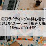 SEOライティングの初心者は書き方よりユーザー目線【最強のSEO対策】