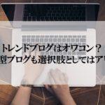 トレンドブログはオワコン?特化型ブログも選択肢としてはアリです