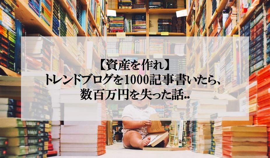 【資産を作れ】トレンドブログを1000記事書いたら、数百万円を失った話..